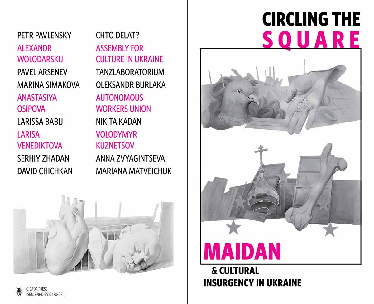 Circling the Square: Maidan and Cultural Insurgency in Ukraine, published by Cicada Press. Featuring Petr Pavlensky, Pavel Arsenev, Alexandr Wolodarskij, Larissa Babij, Chto Delat?, TanzLaboratorium, Larisa Venediktova, Volodymyr Kuznetsov, Nikita Kadan, Anastasiya Osipova, Autonomous Workers Union, Assembly for Culture in Ukraine, Serhiy Zhadan, Oleksandr Berlaka, Mariana Matveichuk, Marina Simakova, David Chichkan, and Anna Zvyagintseva.